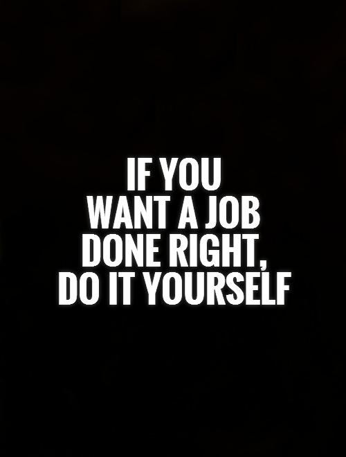 if-you-want-a-job-done-right-do-it-yourself-quote-1